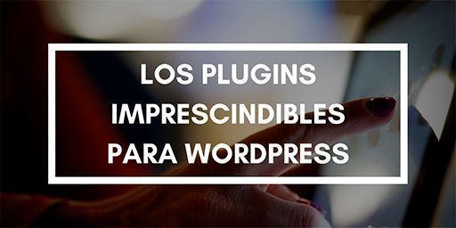 Los Plugins imprescindibles para WordPress